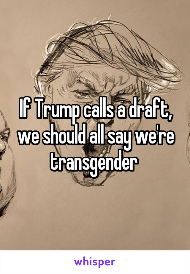 If Trump calls a draft, we should all say we're transgender