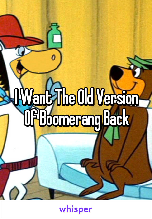 I Want The Old Version Of Boomerang Back