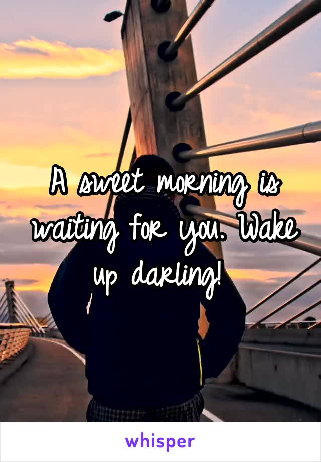 A sweet morning is waiting for you. Wake up darling!
