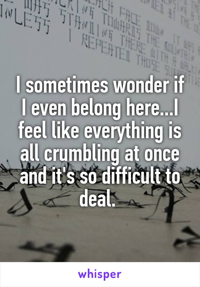 I sometimes wonder if I even belong here...I feel like everything is all crumbling at once and it's so difficult to deal.