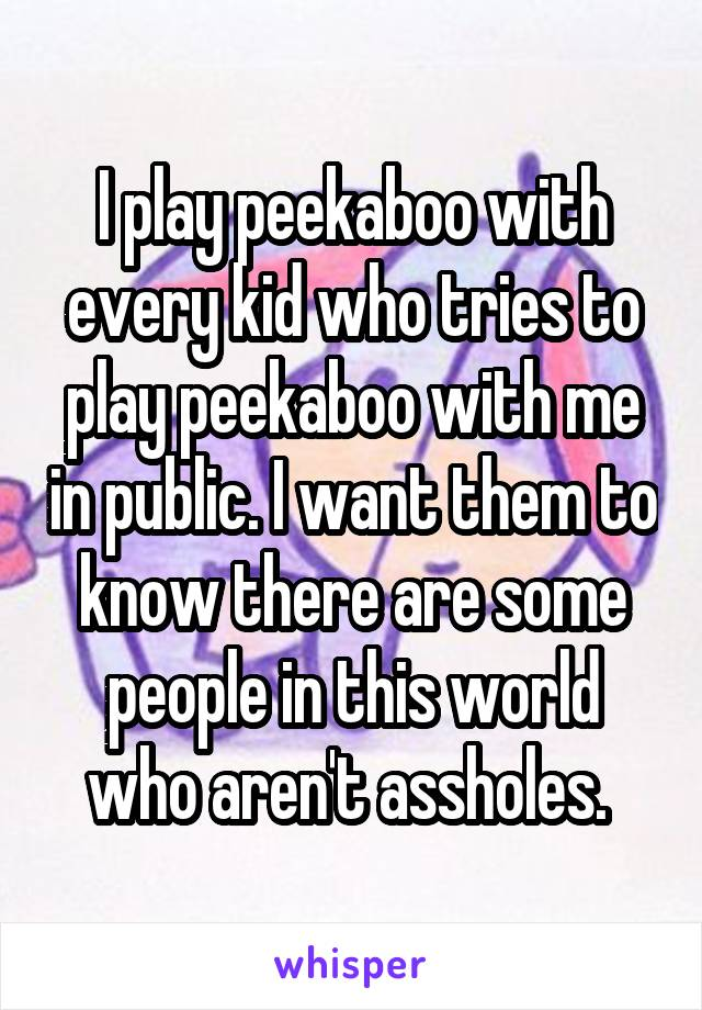 I play peekaboo with every kid who tries to play peekaboo with me in public. I want them to know there are some people in this world who aren't assholes.