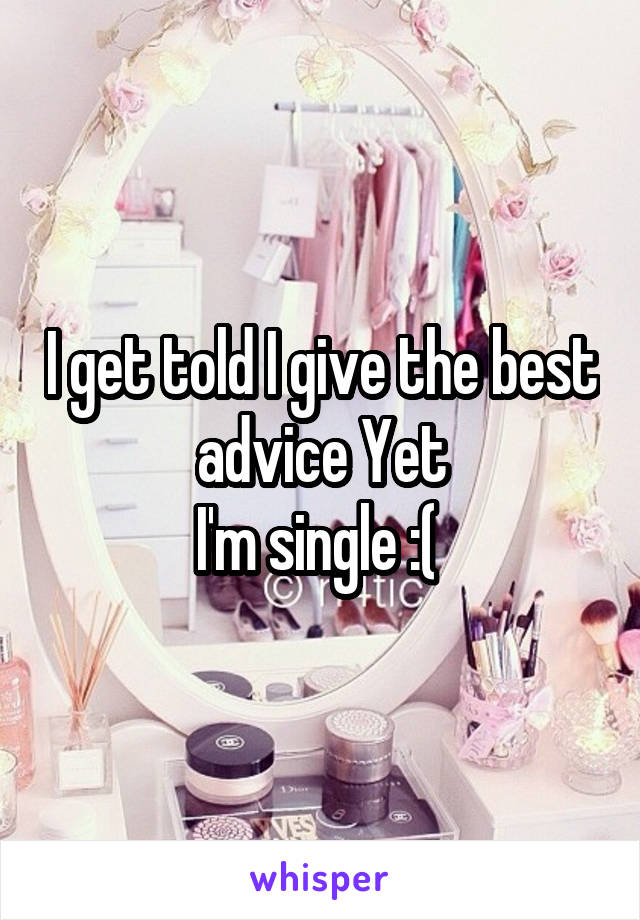 I get told I give the best advice Yet I'm single :(