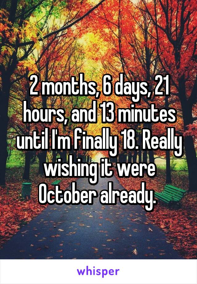 2 months, 6 days, 21 hours, and 13 minutes until I'm finally 18. Really wishing it were October already.