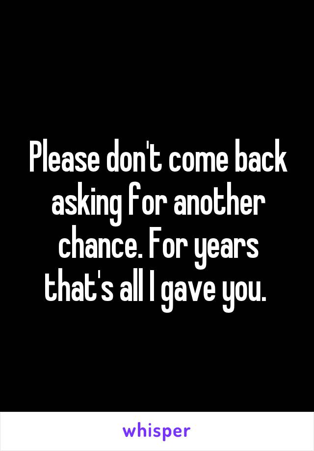 Please don't come back asking for another chance. For years that's all I gave you.