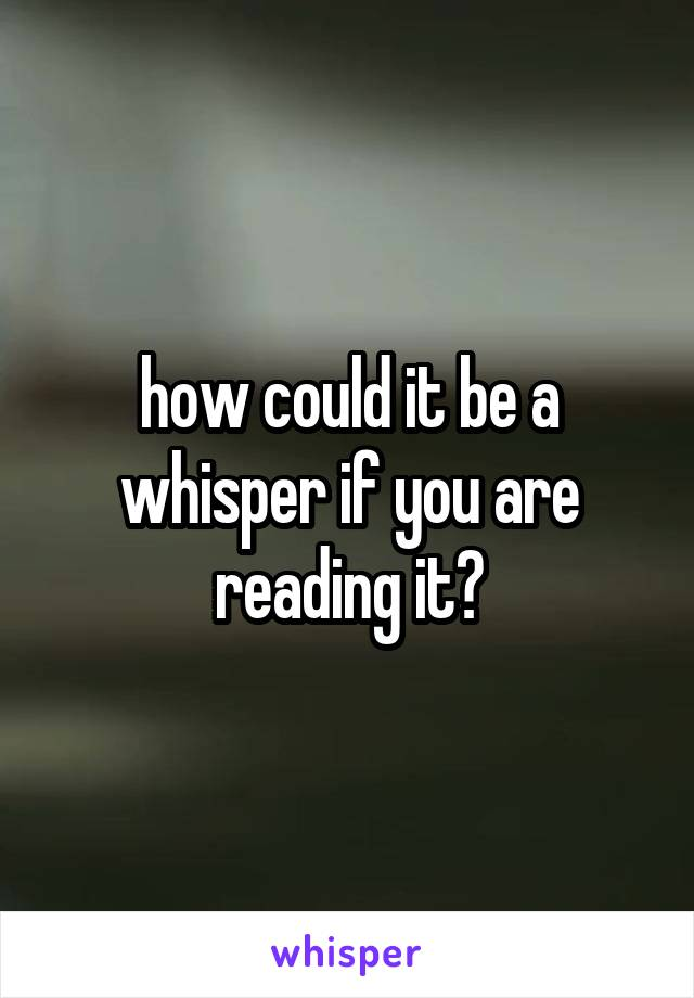 how could it be a whisper if you are reading it?