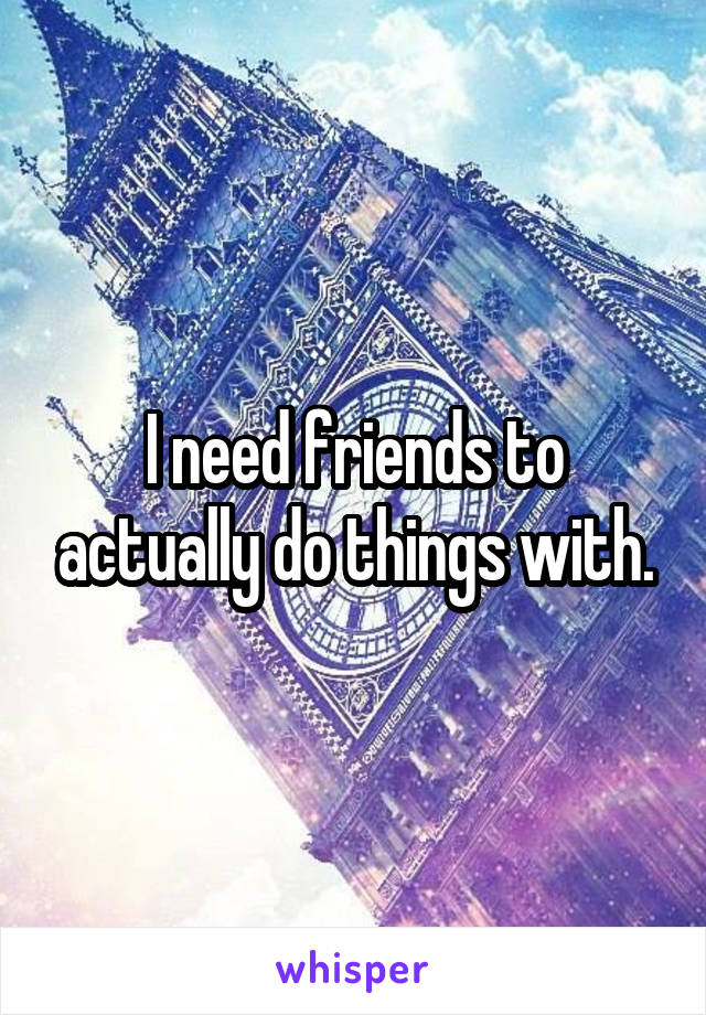 I need friends to actually do things with.