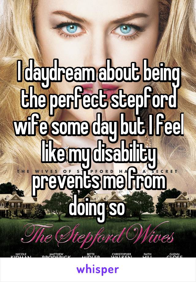 I daydream about being the perfect stepford wife some day but I feel like my disability prevents me from doing so