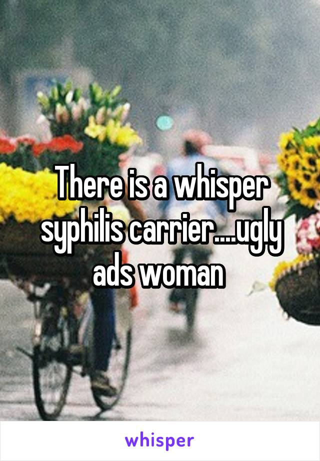 There is a whisper syphilis carrier....ugly ads woman