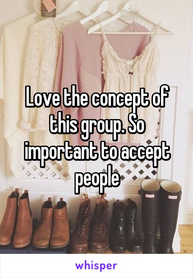 Love the concept of this group. So important to accept people