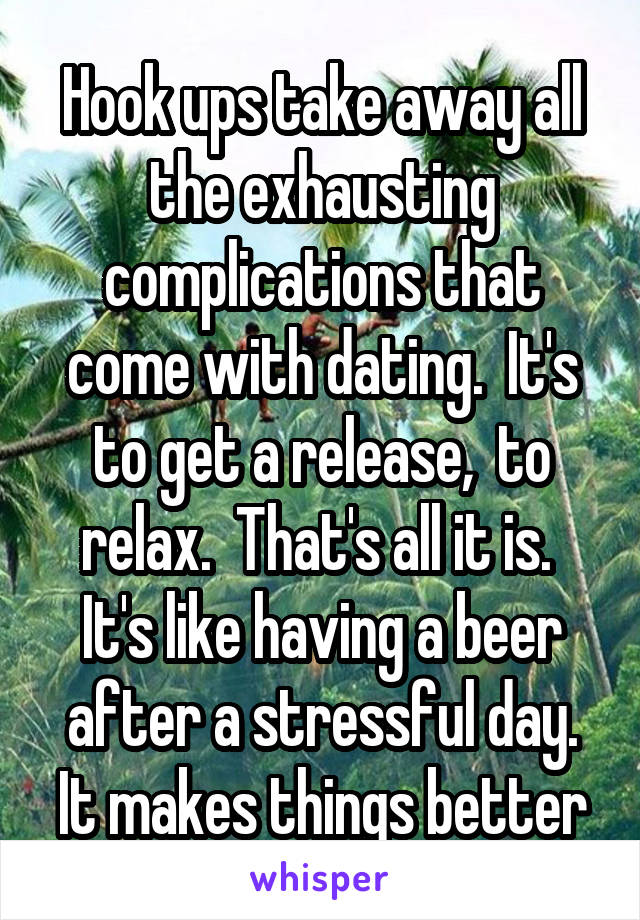 Hook ups take away all the exhausting complications that come with dating.  It's to get a release,  to relax.  That's all it is.  It's like having a beer after a stressful day. It makes things better