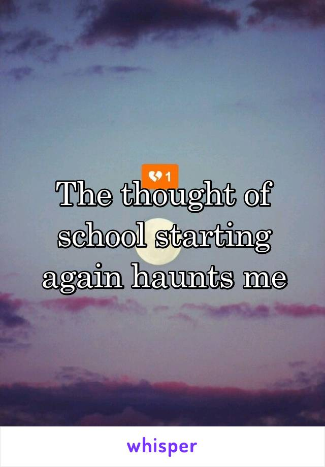 The thought of school starting again haunts me
