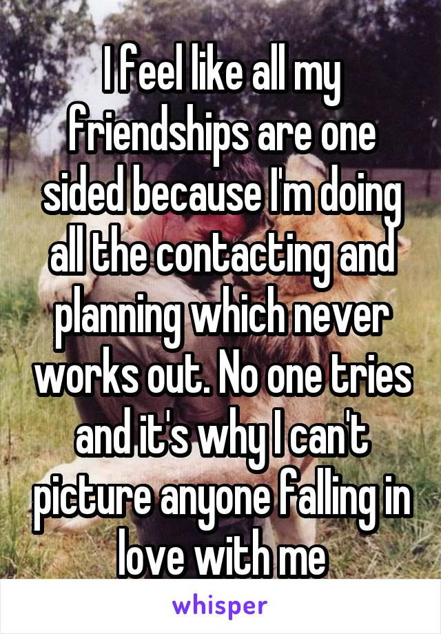 I feel like all my friendships are one sided because I'm doing all the contacting and planning which never works out. No one tries and it's why I can't picture anyone falling in love with me