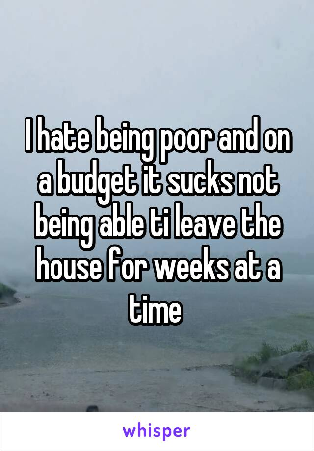 I hate being poor and on a budget it sucks not being able ti leave the house for weeks at a time
