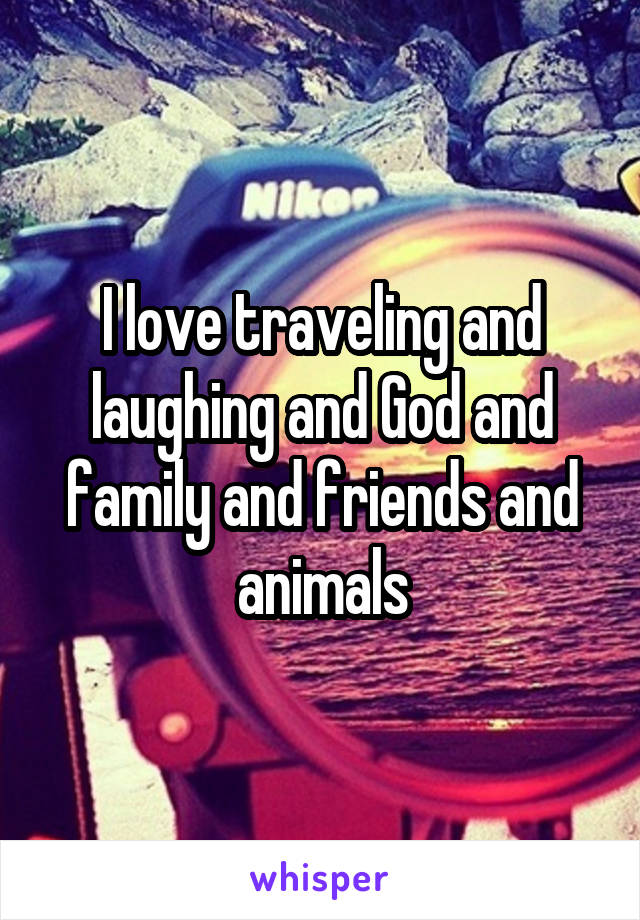 I love traveling and laughing and God and family and friends and animals
