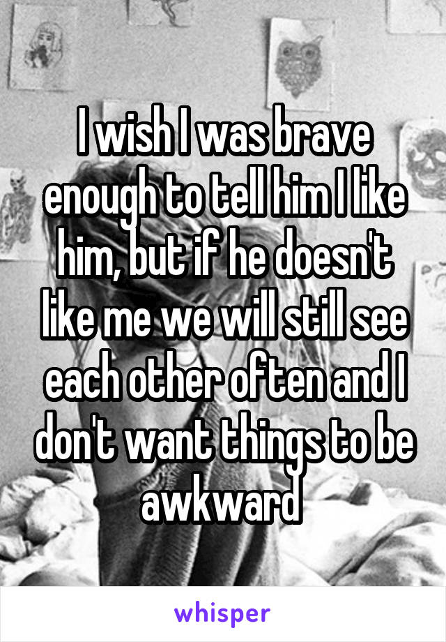 I wish I was brave enough to tell him I like him, but if he doesn't like me we will still see each other often and I don't want things to be awkward