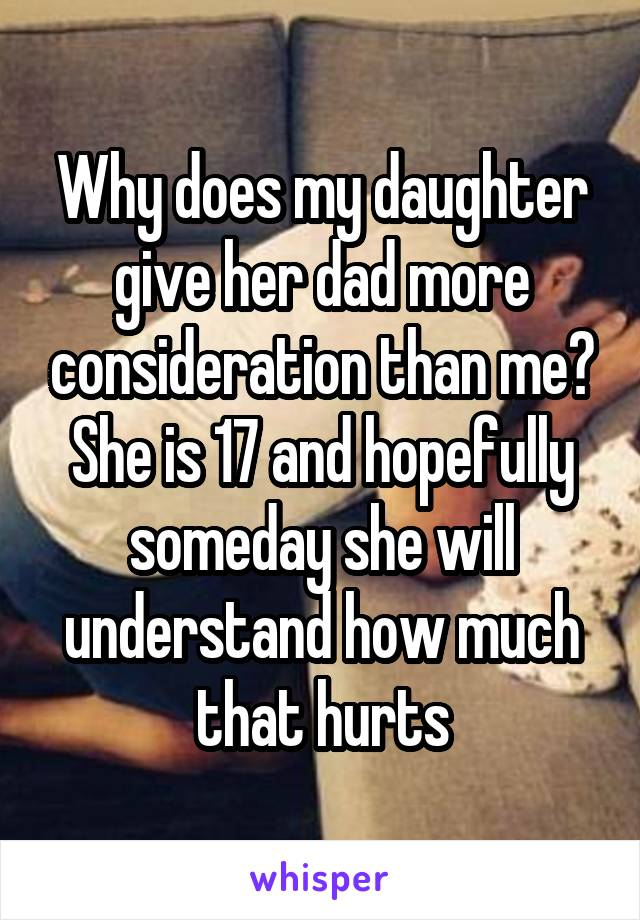 Why does my daughter give her dad more consideration than me? She is 17 and hopefully someday she will understand how much that hurts