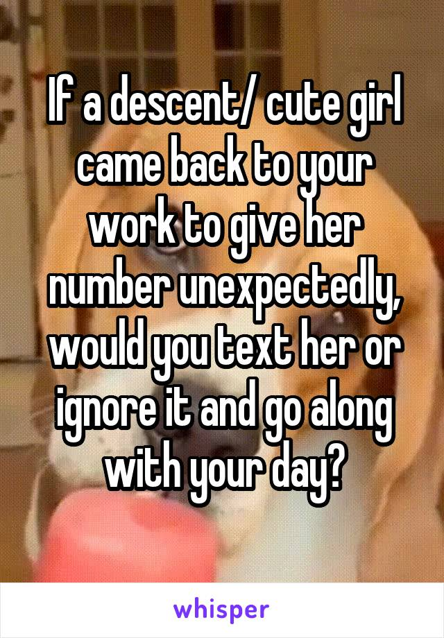 If a descent/ cute girl came back to your work to give her number unexpectedly, would you text her or ignore it and go along with your day?