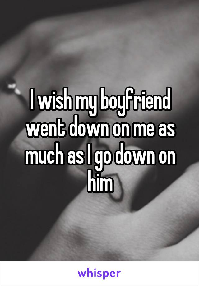 I wish my boyfriend went down on me as much as I go down on him