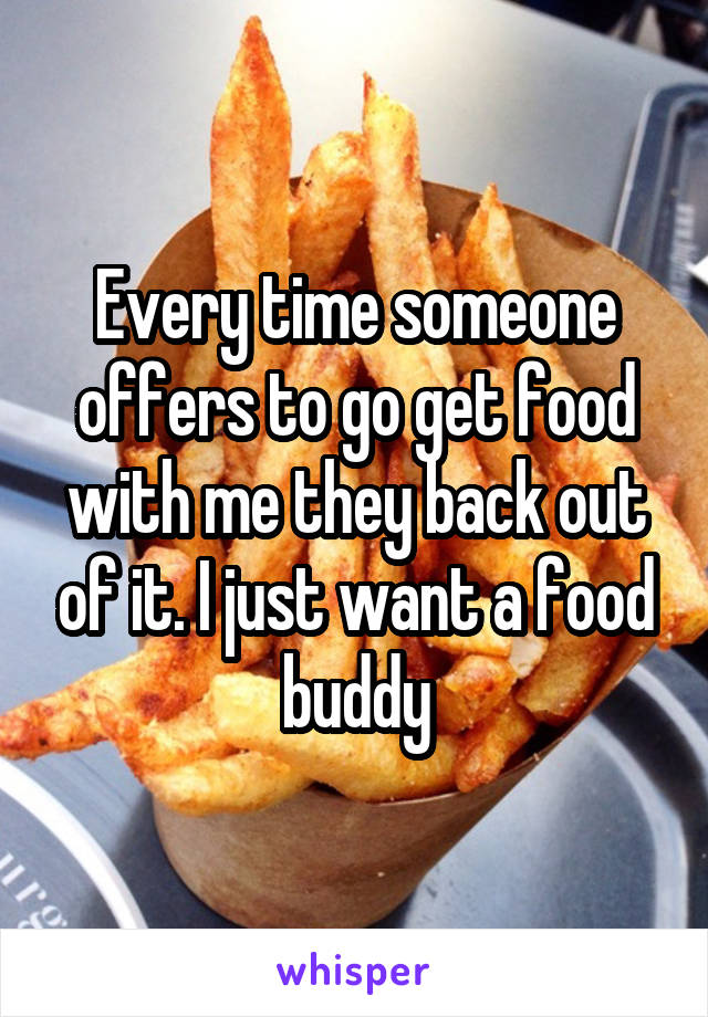 Every time someone offers to go get food with me they back out of it. I just want a food buddy