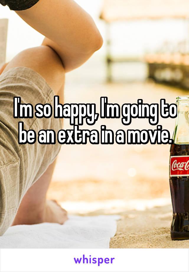 I'm so happy, I'm going to be an extra in a movie.