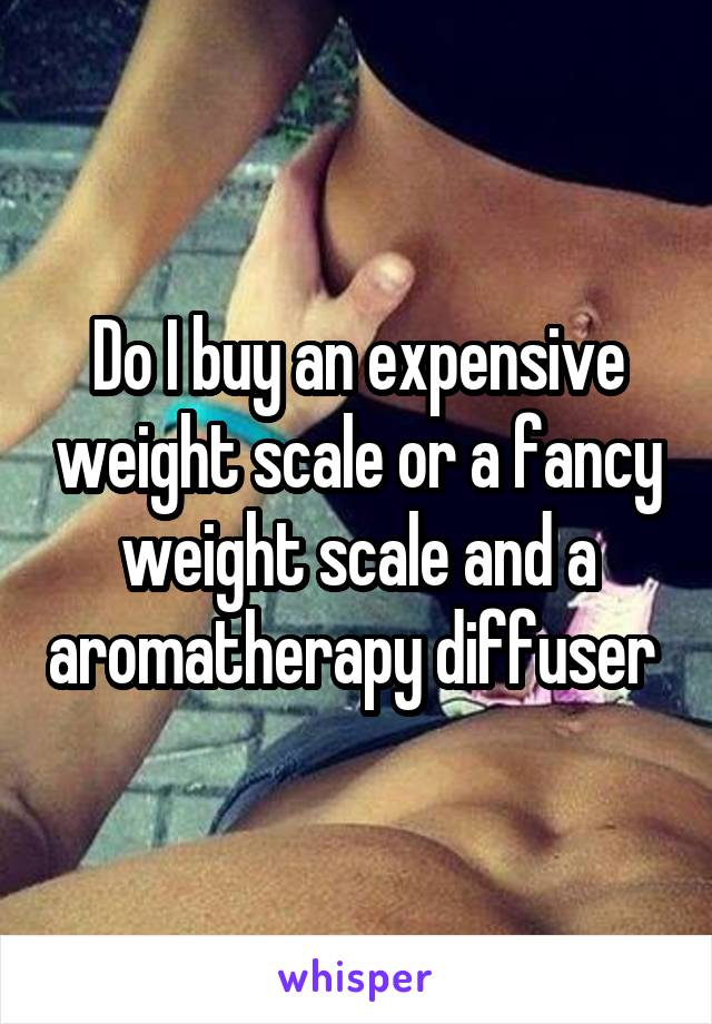 Do I buy an expensive weight scale or a fancy weight scale and a aromatherapy diffuser
