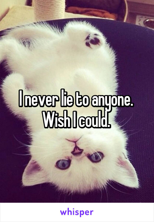 I never lie to anyone.  Wish I could.