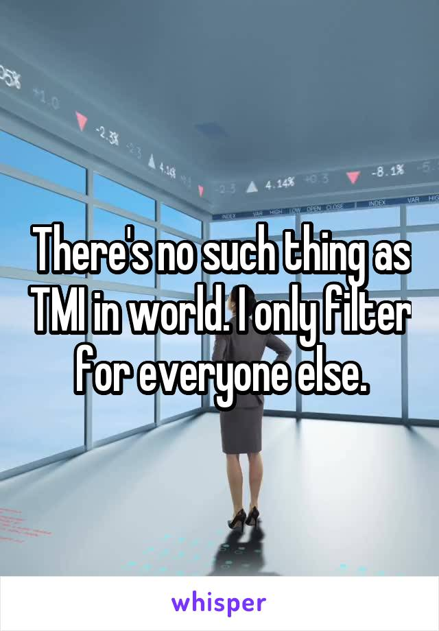 There's no such thing as TMI in world. I only filter for everyone else.