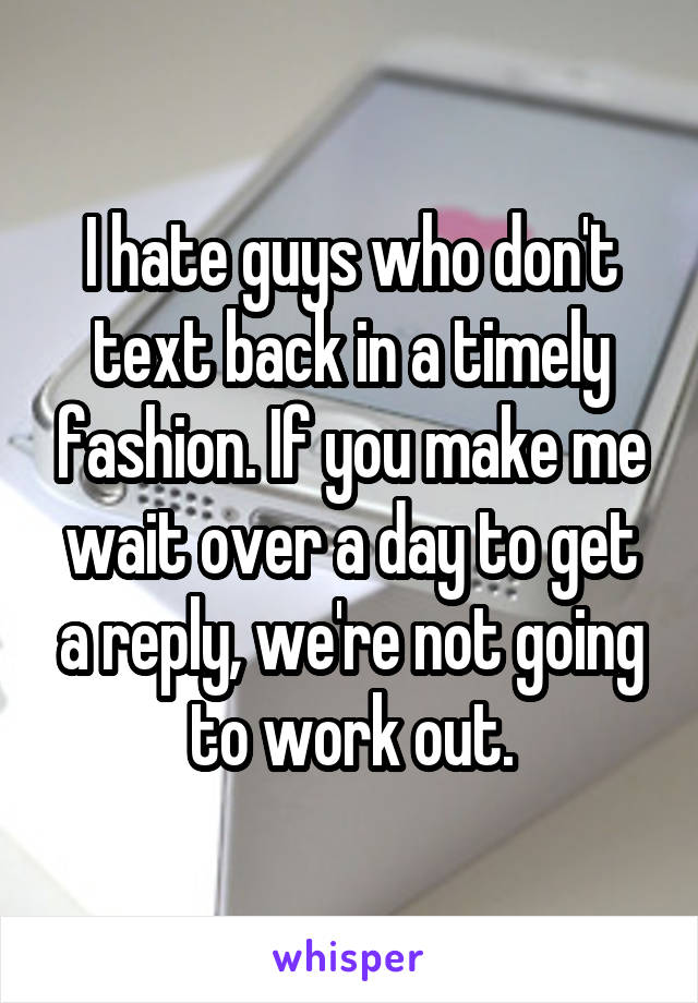 I hate guys who don't text back in a timely fashion. If you make me wait over a day to get a reply, we're not going to work out.