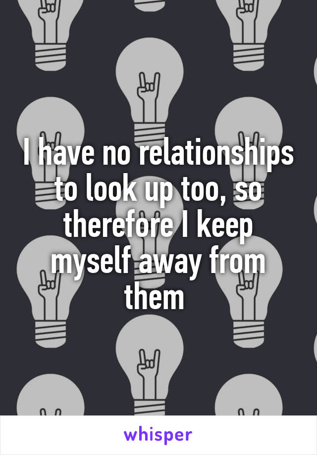 I have no relationships to look up too, so therefore I keep myself away from them
