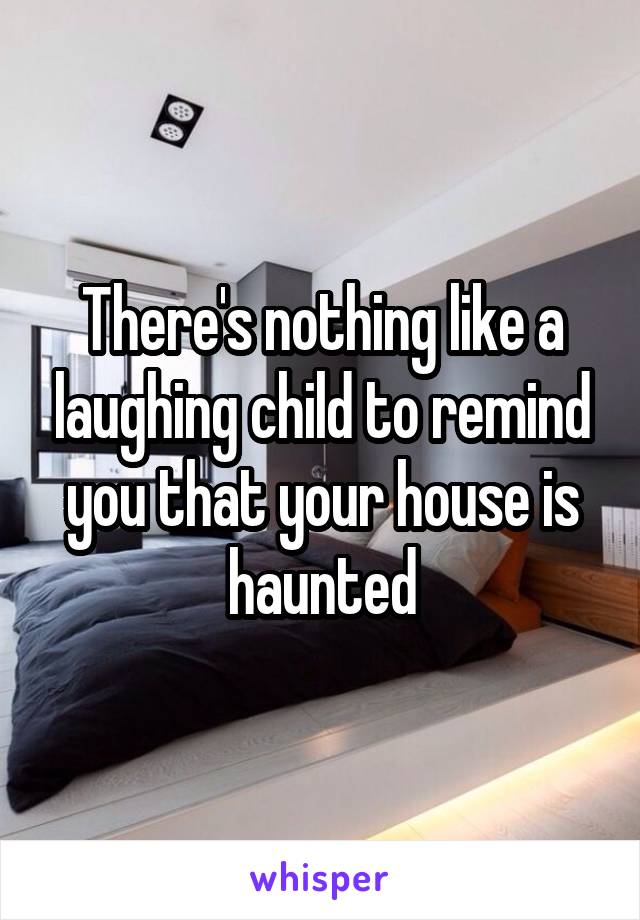 There's nothing like a laughing child to remind you that your house is haunted