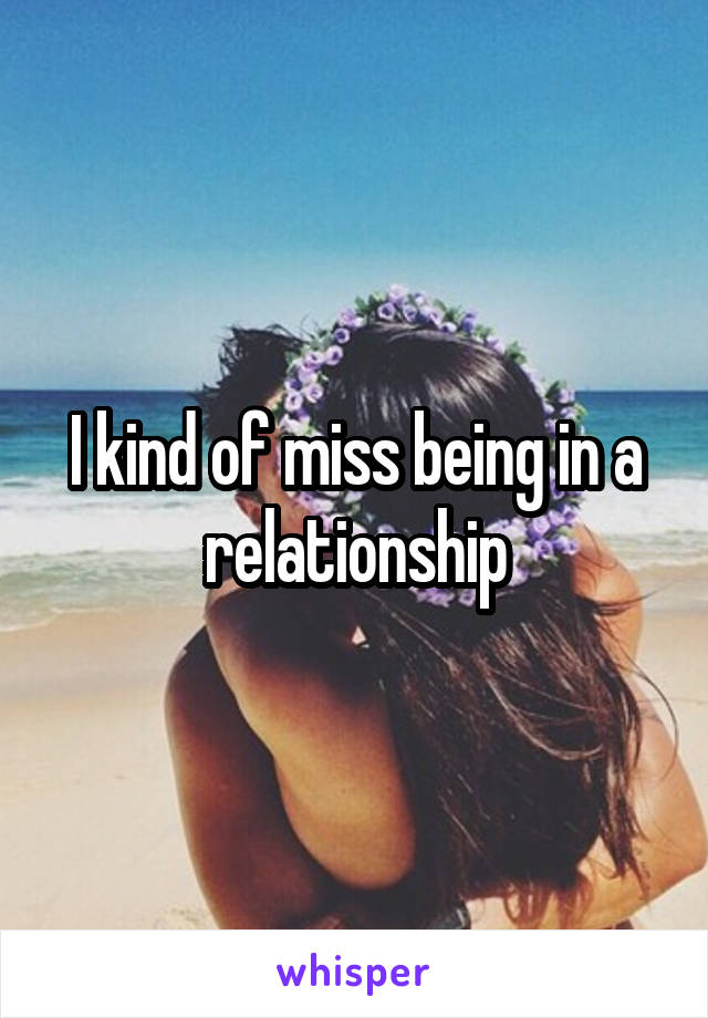 I kind of miss being in a relationship