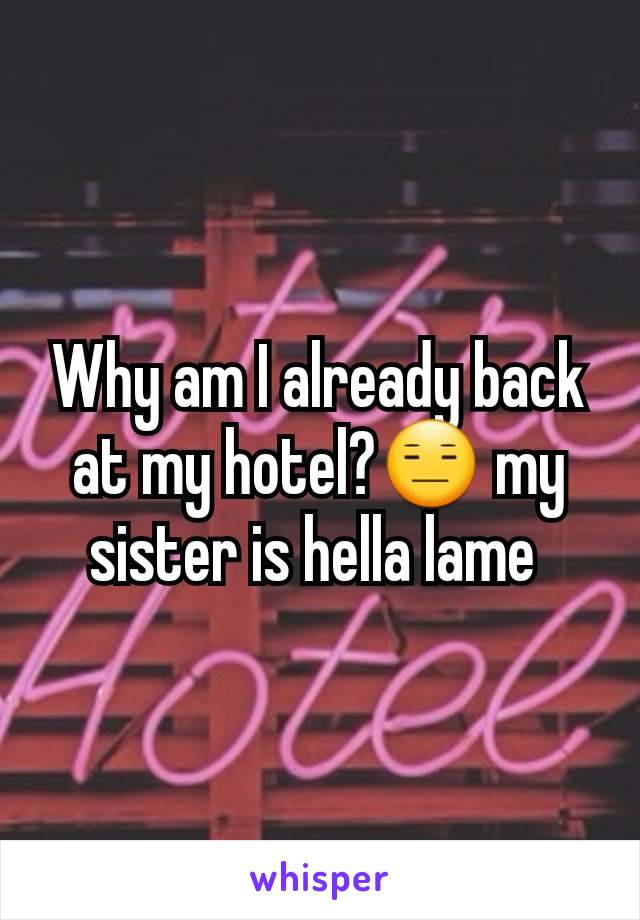 Why am I already back at my hotel?😑 my sister is hella lame