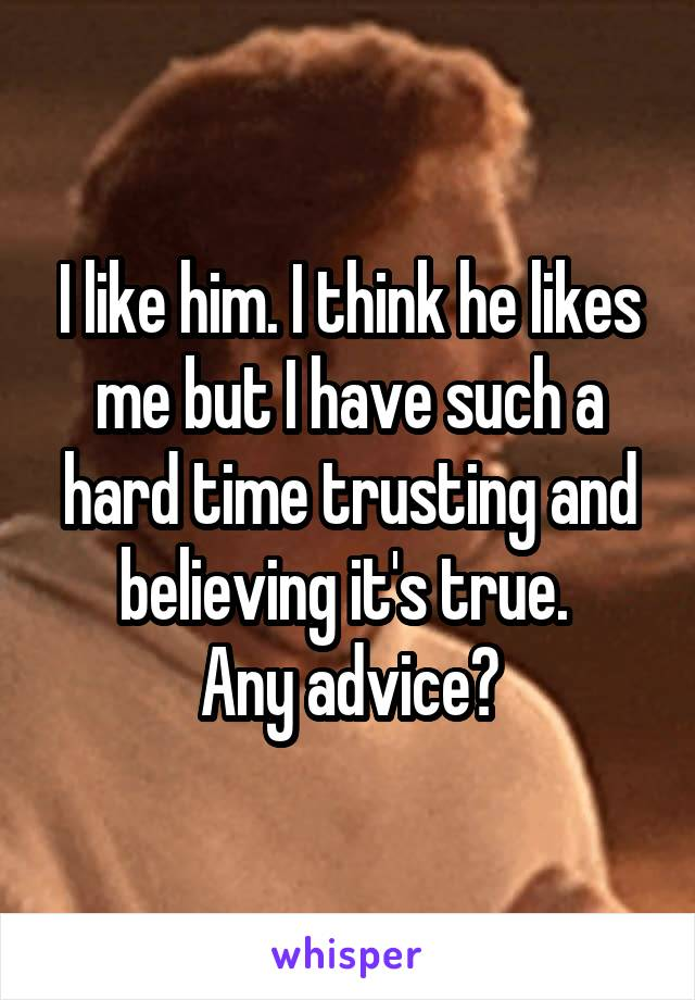 I like him. I think he likes me but I have such a hard time trusting and believing it's true.  Any advice?