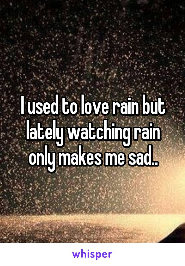 I used to love rain but lately watching rain only makes me sad..