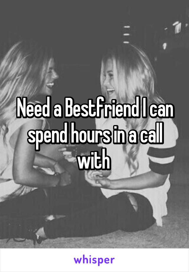 Need a Bestfriend I can spend hours in a call with