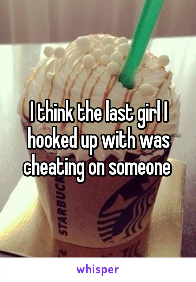 I think the last girl I hooked up with was cheating on someone