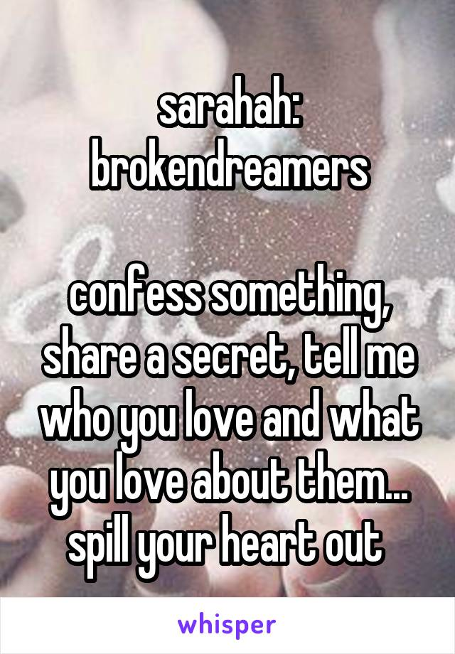 sarahah: brokendreamers  confess something, share a secret, tell me who you love and what you love about them... spill your heart out