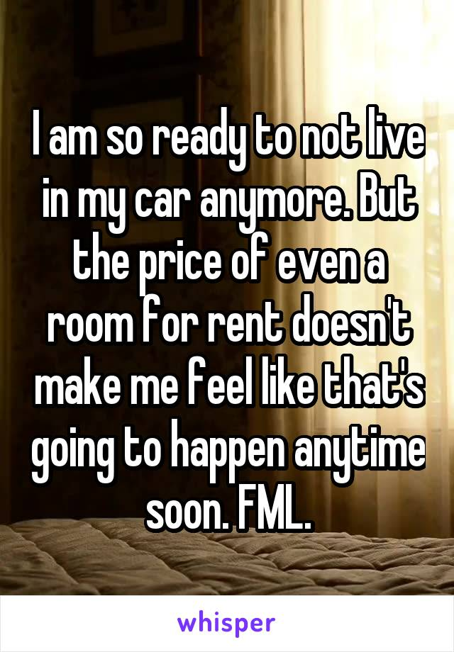 I am so ready to not live in my car anymore. But the price of even a room for rent doesn't make me feel like that's going to happen anytime soon. FML.