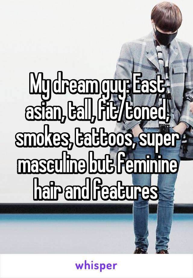 My dream guy: East asian, tall, fit/toned, smokes, tattoos, super masculine but feminine hair and features