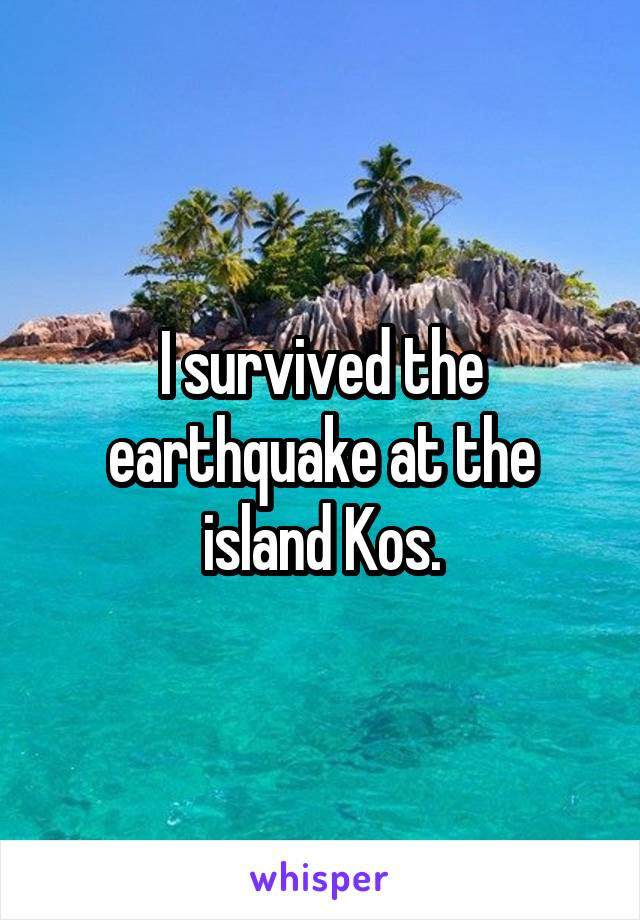 I survived the earthquake at the island Kos.