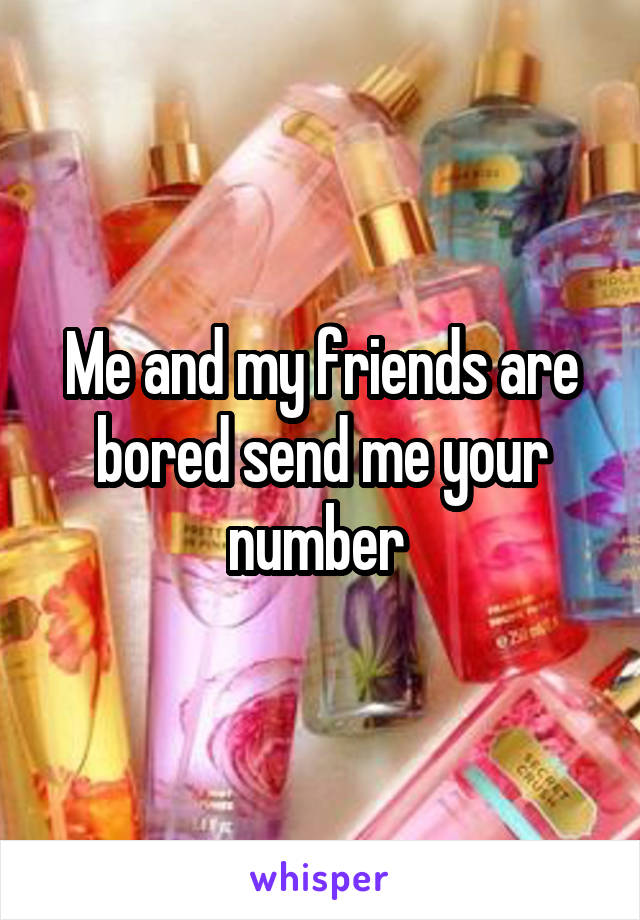 Me and my friends are bored send me your number
