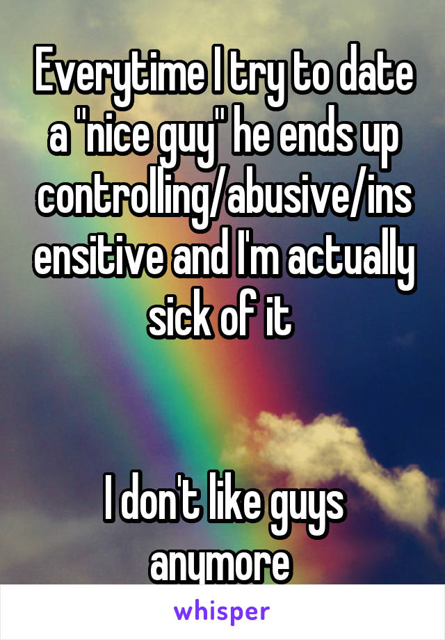 "Everytime I try to date a ""nice guy"" he ends up controlling/abusive/insensitive and I'm actually sick of it    I don't like guys anymore"