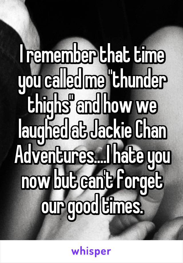 """I remember that time you called me """"thunder thighs"""" and how we laughed at Jackie Chan Adventures....I hate you now but can't forget our good times."""