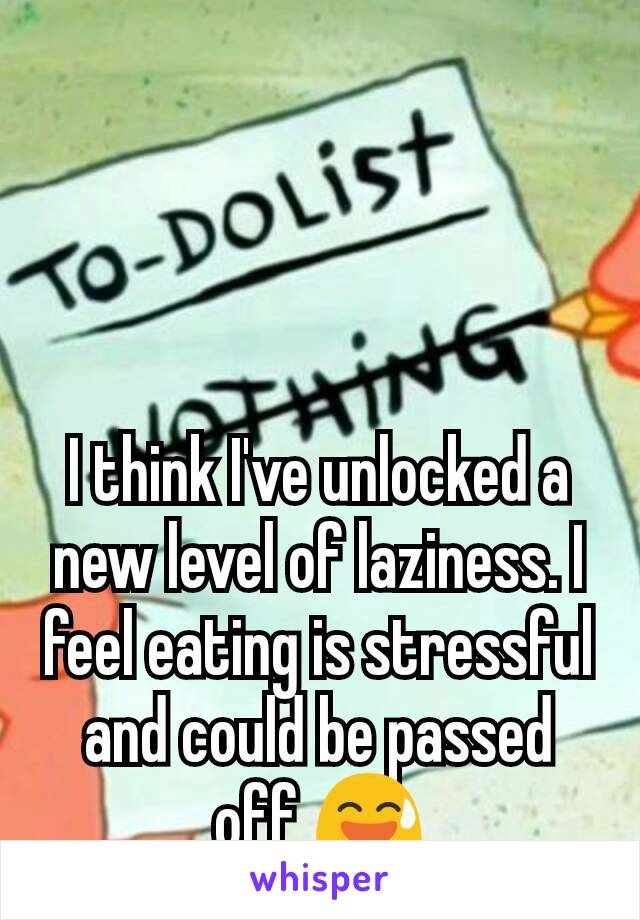 I think I've unlocked a new level of laziness. I feel eating is stressful and could be passed off 😅