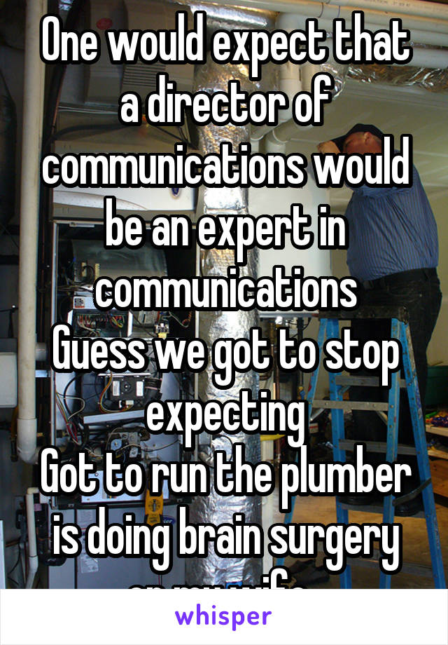 One would expect that a director of communications would be an expert in communications Guess we got to stop expecting Got to run the plumber is doing brain surgery on my wife