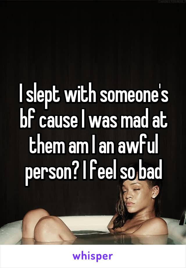 I slept with someone's bf cause I was mad at them am I an awful person? I feel so bad
