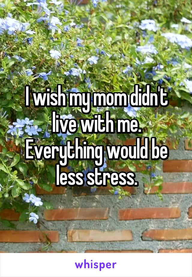 I wish my mom didn't live with me. Everything would be less stress.