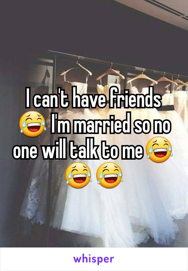 I can't have friends😂 I'm married so no one will talk to me😂😂😂