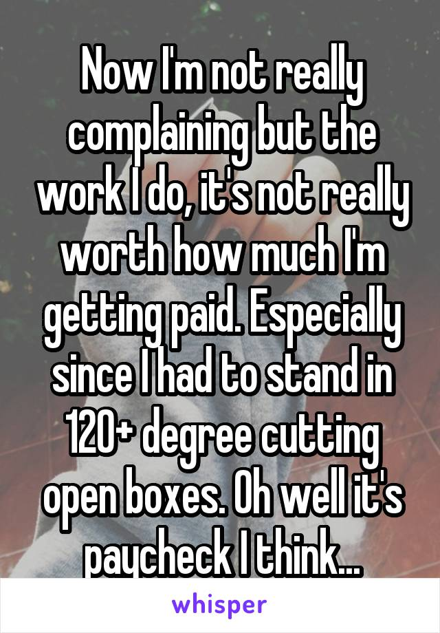 Now I'm not really complaining but the work I do, it's not really worth how much I'm getting paid. Especially since I had to stand in 120+ degree cutting open boxes. Oh well it's paycheck I think...