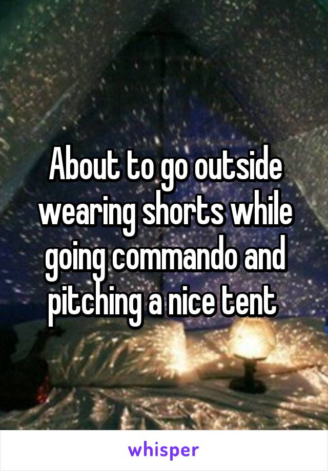 About to go outside wearing shorts while going commando and pitching a nice tent